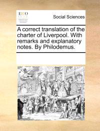 A Correct Translation of the Charter of Liverpool. with Remarks and Explanatory Notes. by Philodemus.