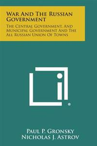 War and the Russian Government: The Central Government, and Municipal Government and the All Russian Union of Towns