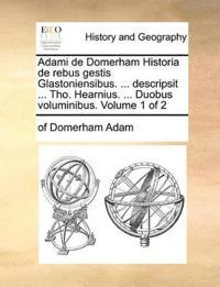 Adami de Domerham Historia de Rebus Gestis Glastoniensibus. ... Descripsit ... Tho. Hearnius. ... Duobus Voluminibus. Volume 1 of 2