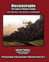 Biocatastrophe: The Legacy of Human Ecology: Toxins, Health Effects, Links, Appendices, and Bibliographies