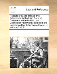 Reports of Cases Argued and Determined in the High Court of Chancery, in the Time of Lord Chancellor Hardwicke; Collected and Methodized by John Tracy Atkyns, ... Volume 2 of 3
