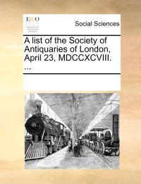 A List of the Society of Antiquaries of London, April 23, MDCCXCVIII. ...