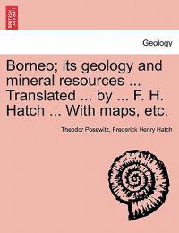 Borneo; Its Geology and Mineral Resources ... Translated ... by ... F. H. Hatch ... with Maps, Etc.