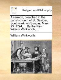 A Sermon, Preached in the Parish Church of St. Saviour, Southwark; On Sunday, March 23, 1794, ... by the REV. William Winkworth, ...