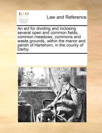 An ACT for Dividing and Inclosing Several Open and Common Fields, Common Meadows, Commons and Waste Grounds, Within the Manor and Parish of Hartshorn, in the County of Derby.