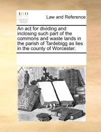 An ACT for Dividing and Inclosing Such Part of the Commons and Waste Lands in the Parish of Tardebigg as Lies in the County of Worcester.