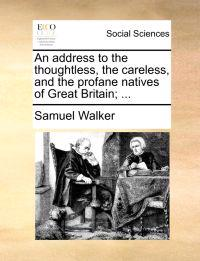 An Address to the Thoughtless, the Careless, and the Profane Natives of Great Britain; ...