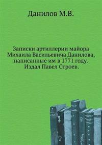 Zapiski Artillerii Majora Mihaila Vasil'evicha Danilova, Napisannye Im V 1771 Godu. Izdal Pavel Stroev.