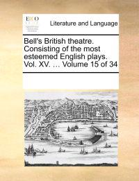 Bell's British Theatre. Consisting of the Most Esteemed English Plays. Vol. XV. ... Volume 15 of 34