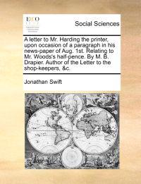 A Letter to Mr. Harding the Printer, Upon Occasion of a Paragraph in His News-Paper of Aug. 1st. Relating to Mr. Woods's Half-Pence. by M. B. Drapier. Author of the Letter to the Shop-Keepers, &C.