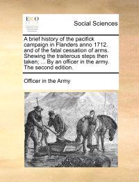 A Brief History of the Pacifick Campaign in Flanders Anno 1712. and of the Fatal Cessation of Arms. Shewing the Traiterous Steps Then Taken; ... by an Officer in the Army. the Second Edition.