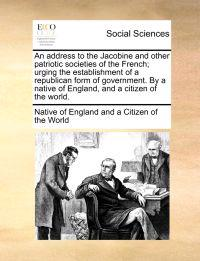 An Address to the Jacobine and Other Patriotic Societies of the French; Urging the Establishment of a Republican Form of Government. by a Native of England, and a Citizen of the World.