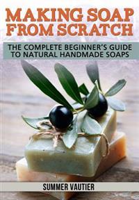Making Soap from Scratch: The Complete Beginner's Guide to Natural Handmade Soaps