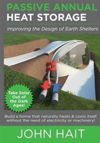 Passive Annual Heat Storage: Improving the Design of Earth Shelters (2013 Revision)