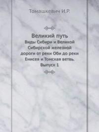 Velikij Put' Vidy Sibiri I Velikoj Sibirskoj Zheleznoj Dorogi OT Reki Obi Do Reki Eniseya I Tomskaya Vetv'. Vypusk 1