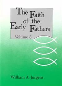 The Faith of the Early Fathers: Volume 3