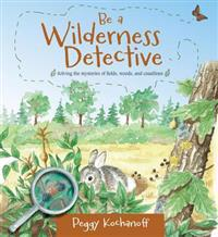 Be a Wilderness Detective: Solving the Mysteries of Fields, Woods, and Coastlines