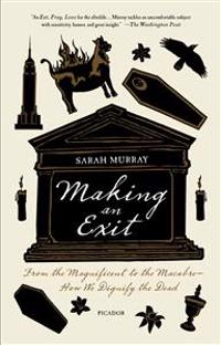 Making an Exit: From the Magnificent to the Macabre - How We Dignify the Dead