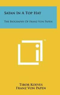 Satan in a Top Hat: The Biography of Franz Von Papen