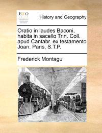 Oratio in Laudes Baconi, Habita in Sacello Trin. Coll. Apud Cantabr. Ex Testamento Joan. Paris, S.T.P.