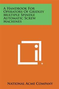 A Handbook for Operators of Gridley Multiple Spindle Automatic Screw Machines