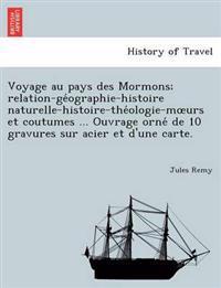Voyage Au Pays Des Mormons; Relation-GE Ographie-Histoire Naturelle-Histoire-The Ologie-M Urs Et Coutumes ... Ouvrage Orne de 10 Gravures Sur Acier Et D'Une Carte.