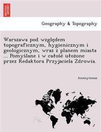 Warszawa Pod Wzgle Dem Topograficznym, Hygienicznym I Geologicznym, Wraz Z Planem Miasta ... Pomys Lane I W CA OS E U Oz One Przez Redaktora Przyjacie