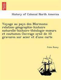 Voyage Au Pays Des Mormons; Relation-GE Ographie-Histoire Naturelle-Histoire-The Ologie-M Urs Et Coutumes Ouvrage Orne de 10 Gravures Sur Acier Et D'Une Carte