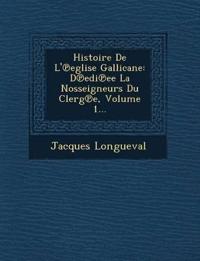 Histoire De L'¿eglise Gallicane: D¿edi¿ee La Nosseigneurs Du Clerg¿e, Volume 1...