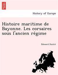 Histoire Maritime de Bayonne. Les Corsaires Sous L'Ancien Re Gime