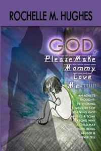 God Please Make Mommy Love Me !!!: (An Adult's Thought-Provoking Memories of Re-Living Past Abuses, and Reasons Why a Child May Withhold Being Abuse a