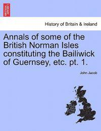 Annals of Some of the British Norman Isles Constituting the Bailiwick of Guernsey, Etc. PT. 1.