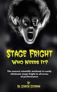 Stage Fright: Who Needs It?: Getting Rid of Stage Fright for Good