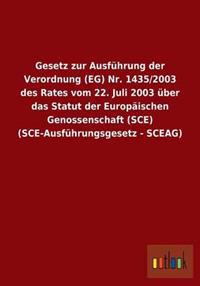 Gesetz Zur Ausfuhrung Der Verordnung (Eg) NR. 1435/2003 Des Rates Vom 22. Juli 2003 Uber Das Statut Der Europaischen Genossenschaft (Sce) (Sce-Ausfuhrungsgesetz - Sceag)
