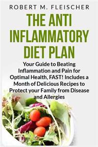 The Anti-Inflammatory Diet Plan: Your Guide to Beating Inflammation and Pain for Optimal Health, Fast! Includes a Month of Delicious Recipes to Protec