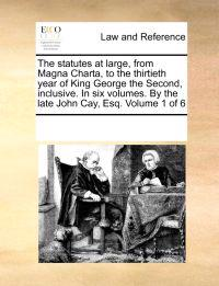 The Statutes at Large, from Magna Charta, to the Thirtieth Year of King George the Second, Inclusive. in Six Volumes. by the Late John Cay, Esq. Volume 1 of 6