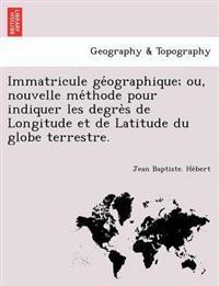 Immatricule GE Ographique; Ou, Nouvelle Me Thode Pour Indiquer Les Degre S de Longitude Et de Latitude Du Globe Terrestre.
