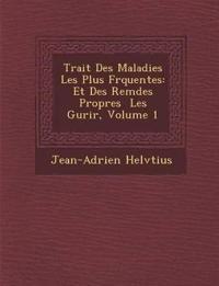 Trait¿ Des Maladies Les Plus Fr¿quentes: Et Des Rem¿des Propres ¿ Les Gu¿rir, Volume 1
