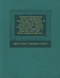 Thesaurus Resolutionum Sacrae Congregationis Concilii: Quae Consentanee Ad Tridentinorum Patrum Decreta Aliasque Canonici Juris Sanctiones ... Obeunte