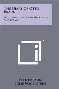 The Diary of Otto Braun: With Selections from His Letters and Poems