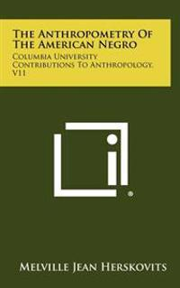 The Anthropometry of the American Negro: Columbia University Contributions to Anthropology, V11