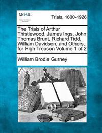 The Trials of Arthur Thistlewood, James Ings, John Thomas Brunt, Richard Tidd, William Davidson, and Others, for High Treason Volume 1 of 2