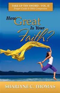 How Great Is Your Faith?: Take Up Thy Sword - Vol. II