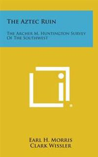 The Aztec Ruin: The Archer M. Huntington Survey of the Southwest