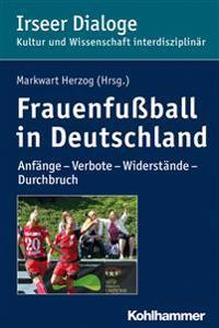 Frauenfussball in Deutschland: Anfange - Verbote - Widerstande - Durchbruch