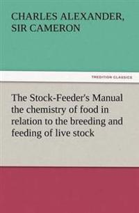 The Stock-Feeder's Manual the Chemistry of Food in Relation to the Breeding and Feeding of Live Stock