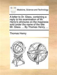 A Letter to Dr. Glass, Containing a Reply to His Examination of Mr. Henry's Strictures on the Magnesia Sold Under the Name of the Late Mr. Glass. ...