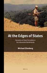 At the Edges of States: Dynamics of State Formation in the Indonesian Borderlands
