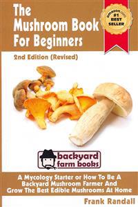 The Mushroom Book for Beginners: A Mycology Starter or How to Be a Backyard Mushroom Farmer and Grow the Best Edible Mushrooms at Home