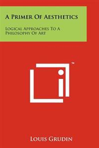 A Primer of Aesthetics: Logical Approaches to a Philosophy of Art